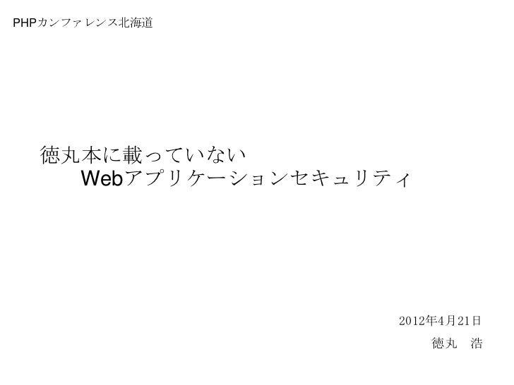 PHPカンファレンス北海道  徳丸本に載っていない    Webアプリケーションセキュリティ                    2012年4月21日                        徳丸 浩