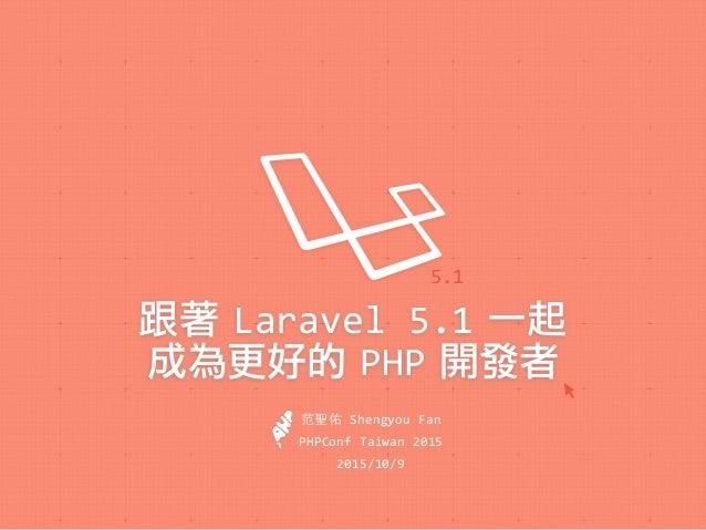 跟著 Laravel'5.1 一起 成為更好的 PHP 開發者 5.1 PHPConf'Taiwan'2015 2015/10/9 名 'Shengyou'Fan