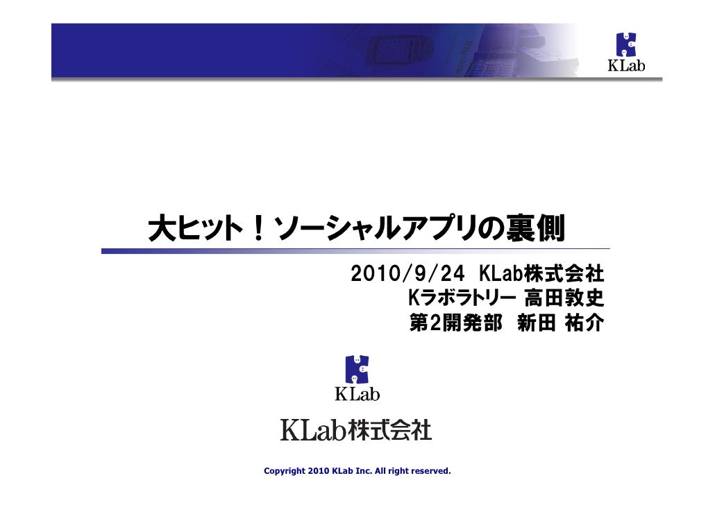 大ヒット!ソーシャルアプリの裏側                         2010/9/24 KLab株式会社                              Kラボラトリー 高田敦史                     ...
