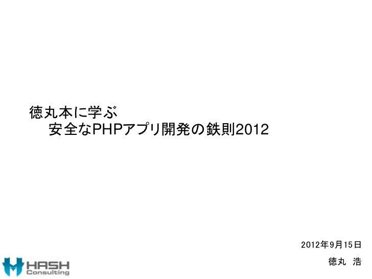 徳丸本に学ぶ 安全なPHPアプリ開発の鉄則2012                      2012年9月15日                          徳丸 浩