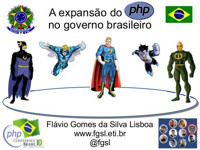 A expansão do PHP no governo brasileiro Flávio Gomes da Silva Lisboa www.fgsl.eti.br @fgsl