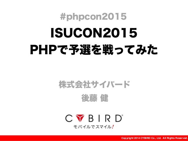 Copyright 2014 CYBIRD Co., Ltd. All Rights Reserved. ISUCON2015 PHPで予選を戦ってみた 株式会社サイバード 後藤 健 #phpcon2015