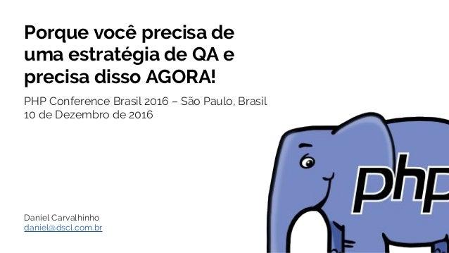 Porque você precisa de uma estratégia de QA e precisa disso AGORA! PHP Conference Brasil 2016 – São Paulo, Brasil 10 de De...