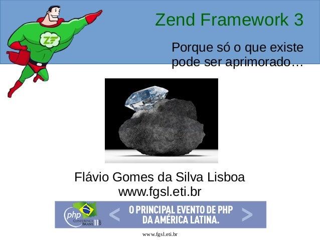 www.fgsl.eti.br Zend Framework 3 Porque só o que existe pode ser aprimorado… Flávio Gomes da Silva Lisboa www.fgsl.eti.br