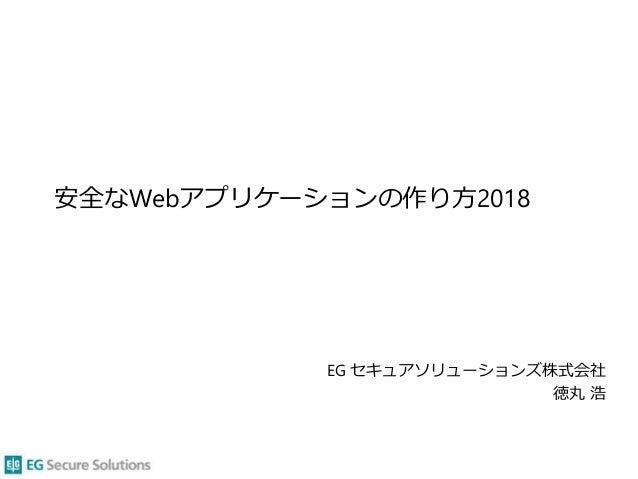 安全なWebアプリケーションの作り方2018 EG セキュアソリューションズ株式会社 徳丸 浩