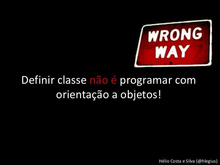 Definir classe não é programar com        orientação a objetos!                          Hélio Costa e Silva (@hlegius)