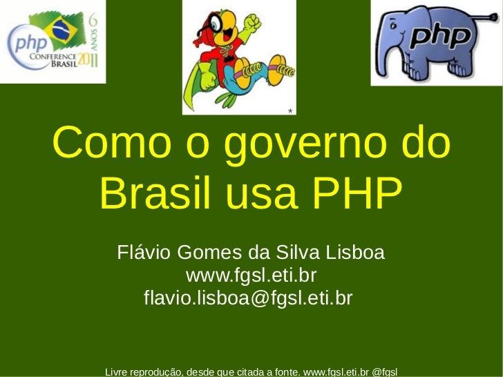 *Como o governo do  Brasil usa PHP    Flávio Gomes da Silva Lisboa             www.fgsl.eti.br       flavio.lisboa@fgsl.et...
