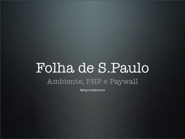 Folha de S.Paulo Ambiente, PHP e Paywall         #phpconference