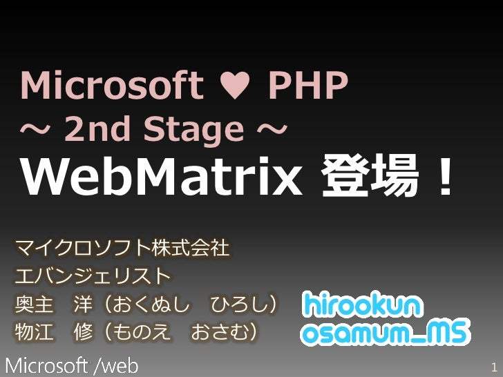 Microsoft ♥ PHP ~ 2nd Stage ~ WebMatrix 登場! マイクロソフト株式会社 エバンジェリスト 奥主 洋(おくぬし ひろし) 物江 修(ものえ おさむ)                   1