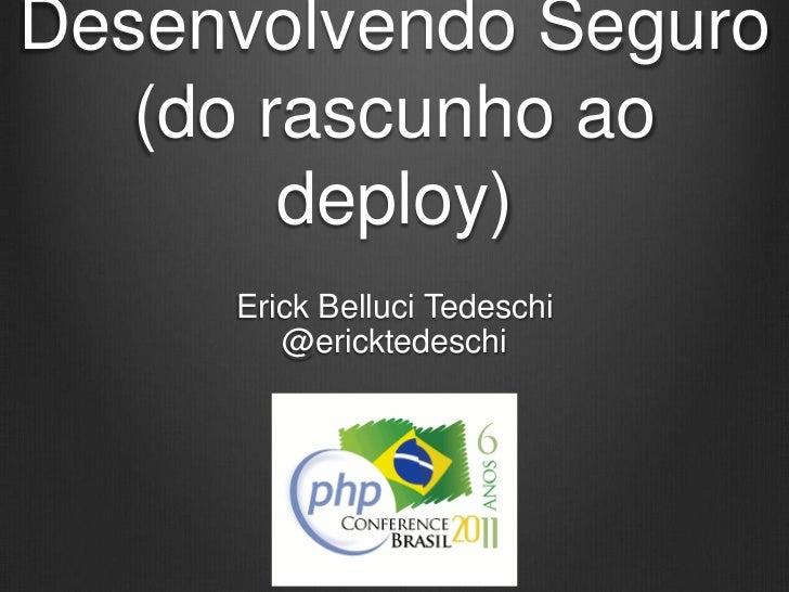 Desenvolvendo Seguro   (do rascunho ao        deploy)     Erick Belluci Tedeschi        @ericktedeschi