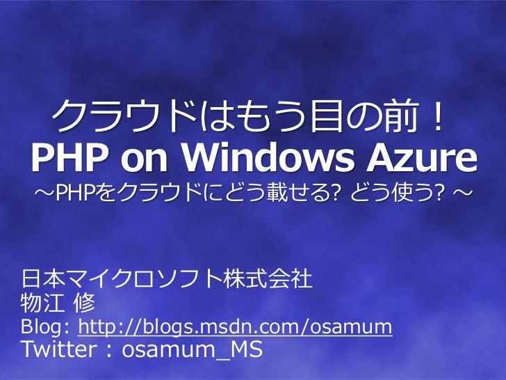 クラウドはもう目の前!PHP on Windows Azure ~PHPをクラウドにどう載せる? どう使う? ~日本マイクロソフト株式会社物江 修Blog: http://blogs.msdn.com/osamumTwitter : osamu...