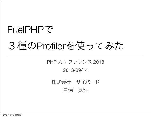 FuelPHPで 3種のProfilerを使ってみた PHP カンファレンス 2013 2013/09/14 株式会社サイバード 三浦克浩 13年9月14日土曜日
