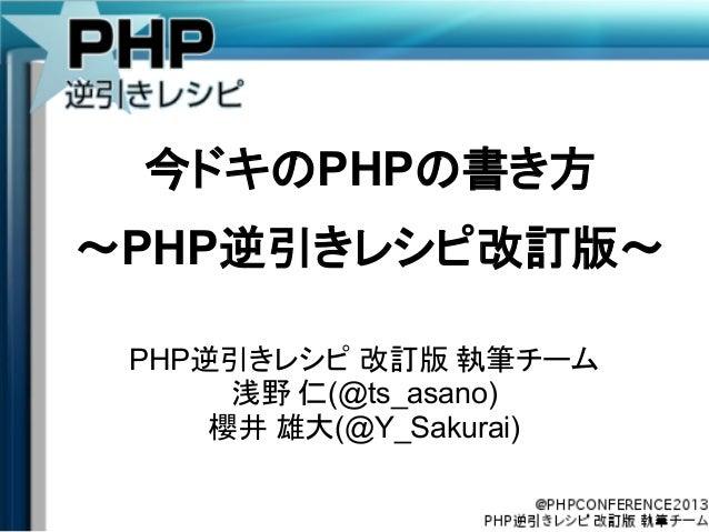 今ドキのPHPの書き方 ~PHP逆引きレシピ改訂版~ PHP逆引きレシピ 改訂版 執筆チーム 浅野 仁(@ts_asano) 櫻井 雄大(@Y_Sakurai)