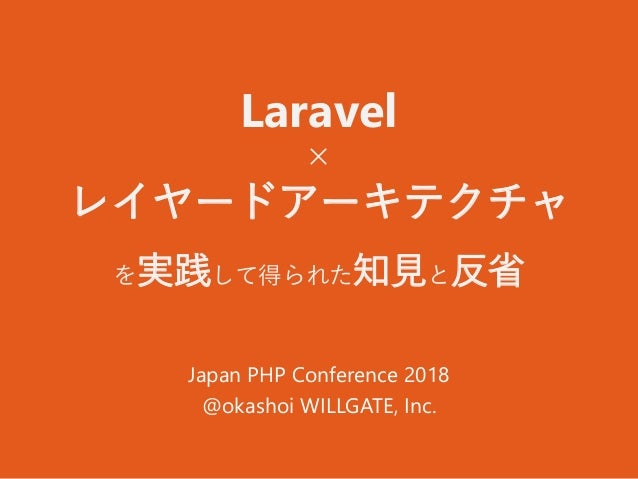 Laravel × レイヤードアーキテクチャ を実践して得られた知見と反省 Japan PHP Conference 2018 @okashoi WILLGATE, Inc.