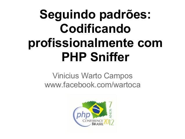 Seguindo padrões:      Codificandoprofissionalmente com      PHP Sniffer   Vinicius Warto Campos  www.facebook.com/wartoca