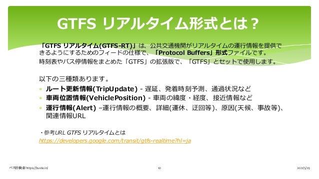 「GTFS リアルタイム(GTFS-RT)」は、公共交通機関がリアルタイムの運⾏情報を提供で きるようにするためのフィードの仕様で、「Protocol Buffers」形式ファイルです。 時刻表やバス停情報をまとめた「GTFS」の拡張版で、「G...