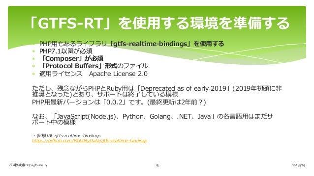 2021/5/29 バス停検索 https://buste.in/ 13 「GTFS-RT」を使⽤する環境を準備する * PHP⽤もあるライブラリ「gtfs-realtime-bindings」を使⽤する * PHP7.1以降が必須 * 「Co...