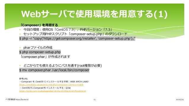 "「Composer」を⽤意する * 今回の環境︓使⽤OS「CentOS 7.9」、PHPバージョン「7.3」 * セットアップ⽤PHPスクリプト「composer-setup.php」のダウンロード $ php -r ""copy('https:..."