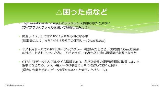 * 「gtfs-realtime-bindings」のリファレンス情報が意外と少ない (ライブラリ内ファイルを開いて解析してみたり) * 関連ライブラリではPHP7.1以降が必須となる事 (諸事情により、まだPHP5.6系使⽤の運⽤サーバもある...