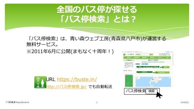 「バス停検索」は、⻘い森ウェブ⼯房(⻘森県⼋⼾市)が運営する 無料サービス。 ※2011年6⽉に公開(まもなく⼗周年︕) URL https://buste.in/ http://バス停検索.jp/ でも⾃動転送 全国のバス停が探せる 「バス停...