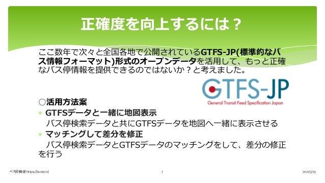 ここ数年で次々と全国各地で公開されているGTFS-JP(標準的なバ ス情報フォーマット)形式のオープンデータを活⽤して、もっと正確 なバス停情報を提供できるのではないか︖と考えました。 ○活⽤⽅法案 * GTFSデータと⼀緒に地図表⽰ バス停検...