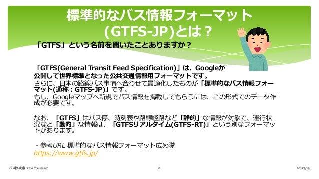 「GTFS」という名前を聞いたことありますか︖ 「GTFS(General Transit Feed Specification)」は、Googleが 公開して世界標準となった公共交通情報⽤フォーマットです。 さらに、⽇本の路線バス事情へ合わせ...