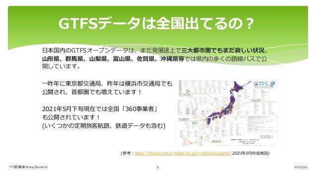 ⽇本国内のGTFSオープンデータは、まだ発展途上で三⼤都市圏でもまだ寂しい状況。 ⼭形県、群⾺県、⼭梨県、富⼭県、佐賀県、沖縄県等では県内の多くの路線バスで公 開しています。 ⼀昨年に東京都交通局、昨年は横浜市交通局でも 公開され、⾸都圏でも増...