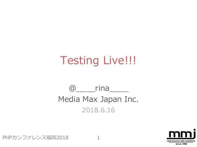 Testing Live!!! @____rina____ Media Max Japan Inc. 2018.6.16 1PHPカンファレンス福岡2018
