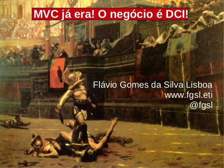 MVC já era! O negócio é DCI!          Flávio Gomes da Silva Lisboa                          www.fgsl.eti                  ...