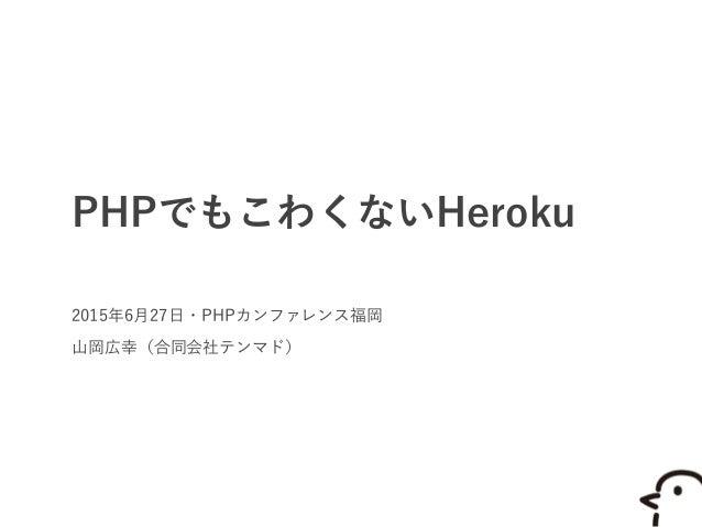 PHPでもこわくないHeroku 2015年6月27日・PHPカンファレンス福岡 山岡広幸(合同会社テンマド)