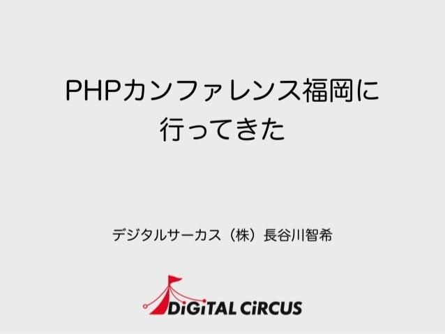 PHPカンファレンス福岡に 行ってきた デジタルサーカス(株)長谷川智希