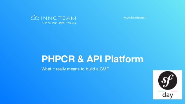www.innoteam.it PHPCR & API Platform What it really means to build a CMF