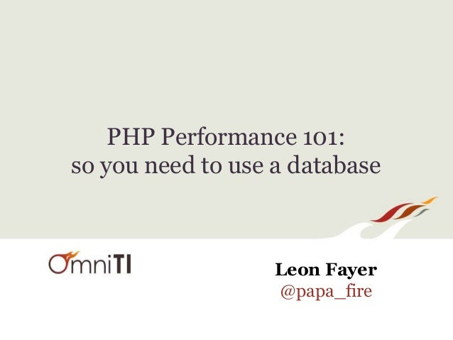 PHP Performance 101: so you need to use a database Leon Fayer @papa_fire