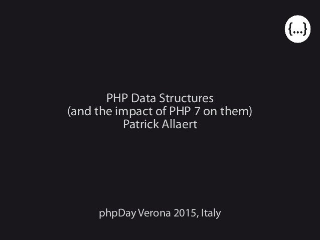 PHP Data Structures (and the impact of PHP 7 on them) Patrick Allaert phpDay Verona 2015, Italy