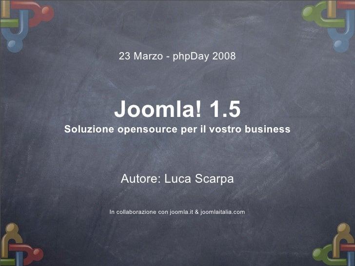 23 Marzo - phpDay 2008              Joomla! 1.5 Soluzione opensource per il vostro business                Autore: Luca Sc...