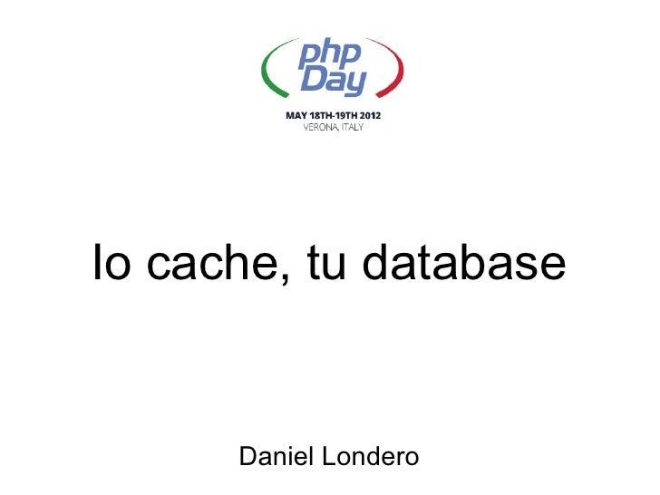 Io cache, tu database      Daniel Londero