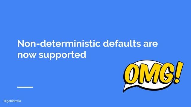 @gabidavila Non-deterministic defaults are now supported