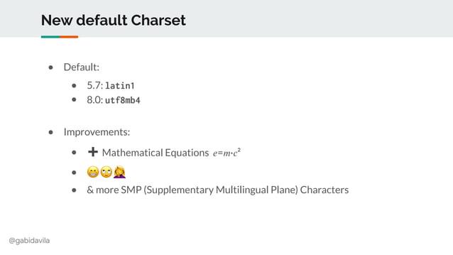 @gabidavila New default Charset ● Default: ● 5.7: latin1 ● 8.0: utf8mb4 ● Improvements: ● ➕ Mathematical Equations 𝑒=𝑚·𝑐² ...