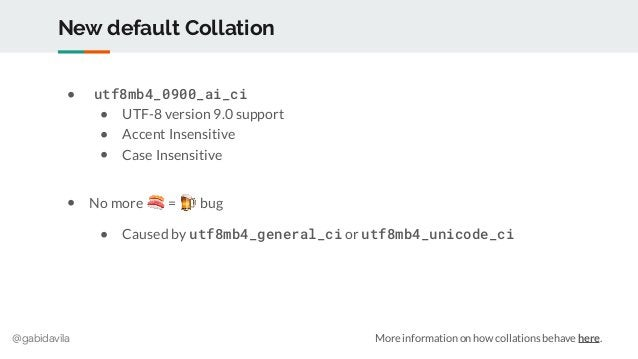 @gabidavila New default Collation ● utf8mb4_0900_ai_ci ● UTF-8 version 9.0 support ● Accent Insensitive ● Case Insensitive...