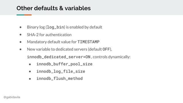 @gabidavila Other defaults & variables ● Binary log (log_bin) is enabled by default ● SHA-2 for authentication ● Mandatory...