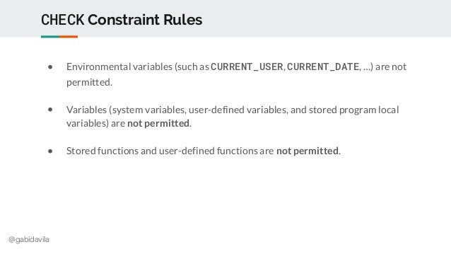 @gabidavila CHECK Constraint Rules ● Environmental variables (such as CURRENT_USER, CURRENT_DATE, …) are not permitted. ● ...