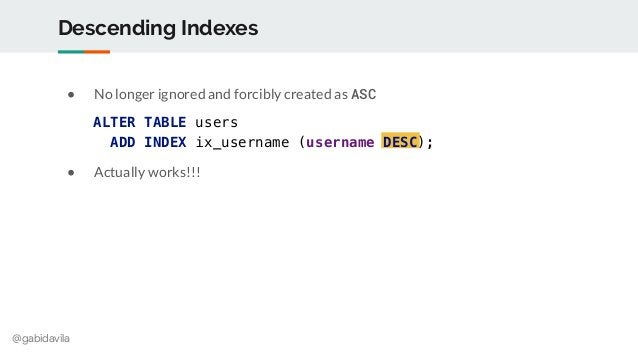 @gabidavila Descending Indexes ● No longer ignored and forcibly created as ASC ● Actually works!!! ALTER TABLE users ADD I...