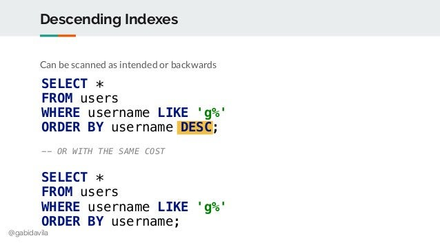 @gabidavila Descending Indexes Can be scanned as intended or backwards SELECT * FROM users WHERE username LIKE 'g%' ORDER ...