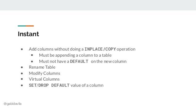 @gabidavila Instant ● Add columns without doing a INPLACE/COPY operation ● Must be appending a column to a table ● Must no...