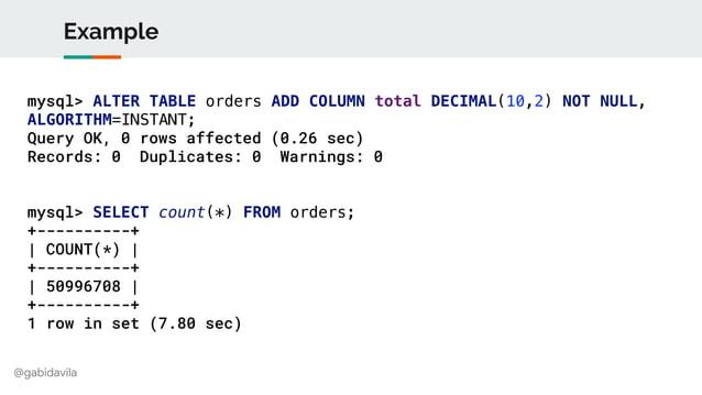 @gabidavila Example mysql> ALTER TABLE orders ADD COLUMN total DECIMAL(10,2) NOT NULL, ALGORITHM=INSTANT; Query OK, 0 rows...