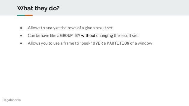 @gabidavila What they do? ● Allows to analyze the rows of a given result set ● Can behave like a GROUP BY without changing...