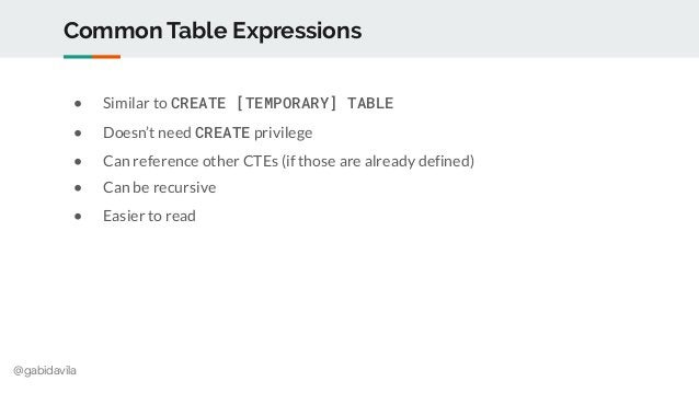 @gabidavila Common Table Expressions ● Similar to CREATE [TEMPORARY] TABLE ● Doesn't need CREATE privilege ● Can reference...