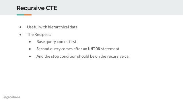 @gabidavila Recursive CTE ● Useful with hierarchical data ● The Recipe is: ● Base query comes first ● Second query comes a...