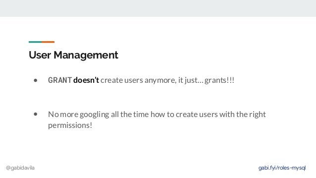 @gabidavila User Management ● GRANT doesn't create users anymore, it just… grants!!! ● No more googling all the time how t...