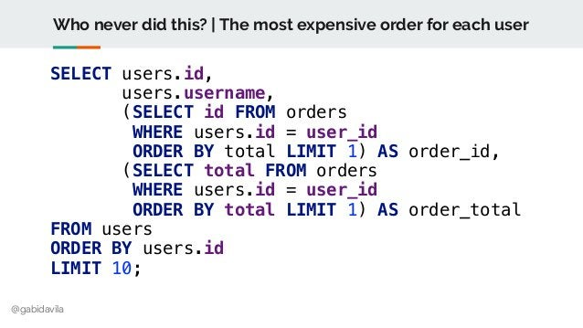 @gabidavila Who never did this? | The most expensive order for each user SELECT users.id, users.username, (SELECT id FROM ...